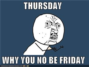 THURSDAY   WHY YOU NO BE FRIDAY