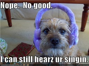Nope.  No good.  I can still hearz ur singin.