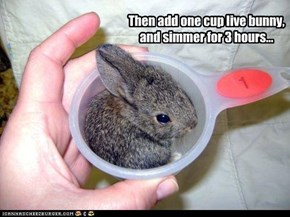 Then add one cup live bunny, and simmer for 3 hours...