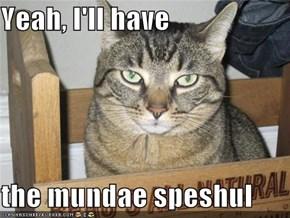 Yeah, I'll have  the mundae speshul