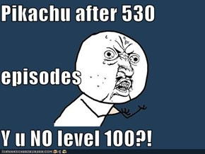 Pikachu after 530  episodes Y u NO level 100?!