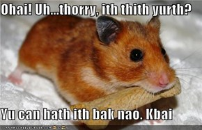 Ohai! Uh...thorry, ith thith yurth?  Yu can hath ith bak nao. Kbai