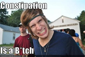 Constipation  Is a B*tch