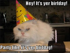 Hey! It's yer birfday!  Party like it's yer birfday!
