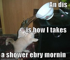 An dis is how I takes a shower ebry mornin
