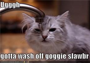 Ugggh  gotta wash off goggie slawbr