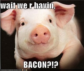wait we r havin,                BACON?!?