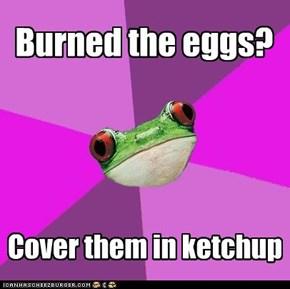 Burned the eggs?