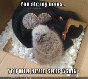 You ate my noms..  YOU WILL NEVER SLEEP AGAIN
