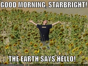 GOOD MORNING, STARBRIGHT!  THE EARTH SAYS HELLO!