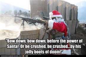 """Bow down, bow down, before the power of Santa!  Or be crushed, be crushed...by his  jolly boots of doom!"""