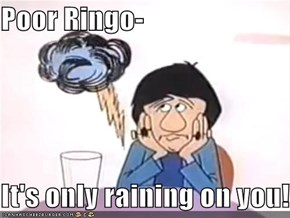 Poor Ringo-  It's only raining on you!