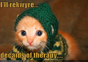 I'll rekwyre...  decaids of therapy....