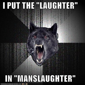 "I PUT THE ""LAUGHTER""  IN ""MANSLAUGHTER"""