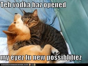 Teh vodka haz opened  my eyez tu new possiblitiez