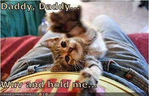 Daddy, Daddy...  Wuv and hold me...
