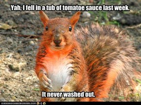 Yah, I fell in a tub of tomatoe sauce last week.