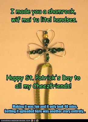 I made you a shamrock,  wif mai tu litel handses.        Happy St. Patrick's Day to all my Cheezfriends!