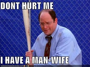 DONT HURT ME  I HAVE A MAN-WIFE