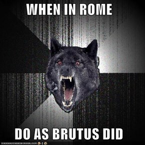 WHEN IN ROME  DO AS BRUTUS DID