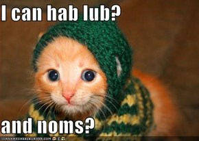 I can hab lub?  and noms?