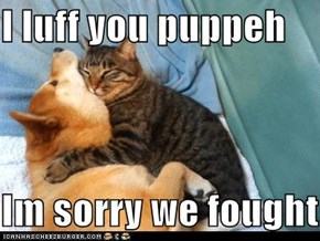I luff you puppeh  Im sorry we fought