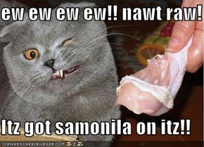 ew ew ew ew!! nawt raw!  Itz got samonila on itz!!