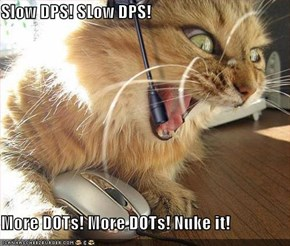 Slow DPS! SLow DPS!  More DOTs! More DOTs! Nuke it!