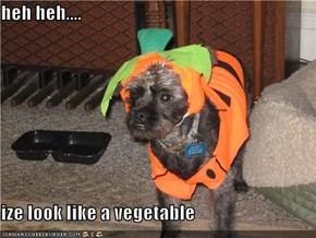 heh heh....  ize look like a vegetable