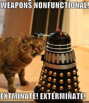 WEAPONS NONFUNCTIONAL!  EXTMINATE! EXTERMINATE!