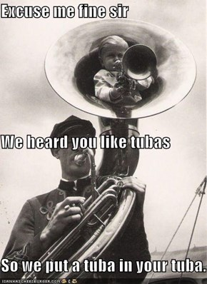 Excuse me fine sir We heard you like tubas So we put a tuba in your tuba.