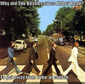 Why did The Beatles cross Abbey Road?  To get away from Yoko, of course.