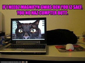 IF I NEEDZ MAGNIFYN GWAS DEN YOU IZ SAEF, YOU NO HAZ CUMPTER BUTT.