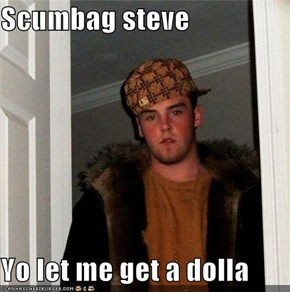 Scumbag steve  Yo let me get a dolla