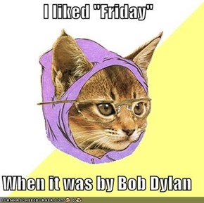 "I liked ""Friday""  When it was by Bob Dylan"
