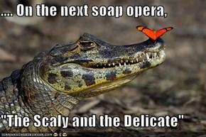 ".... On the next soap opera,  ""The Scaly and the Delicate"""