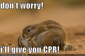 don't worry!  i'll give you CPR!