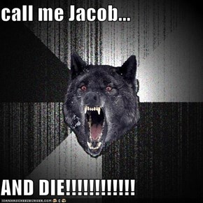 call me Jacob...  AND DIE!!!!!!!!!!!!