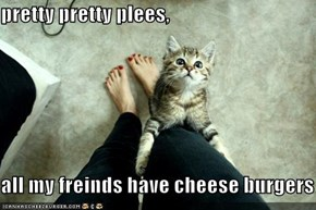 pretty pretty plees,  all my freinds have cheese burgers