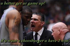 u better get ur game up!  if u want a cheesburger u have 2 win!