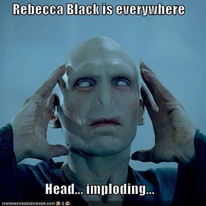 Rebecca Black is everywhere  Head... imploding...
