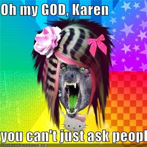 Oh my GOD, Karen  you can't just ask people why they're white!