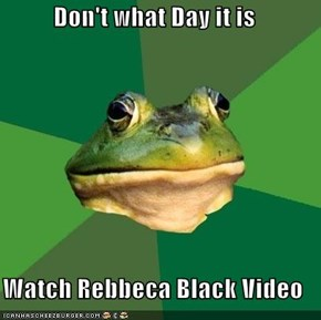 Don't what Day it is  Watch Rebbeca Black Video