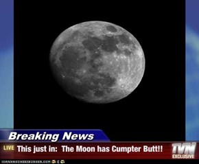 Breaking News - This just in:  The Moon has Cumpter Butt!!