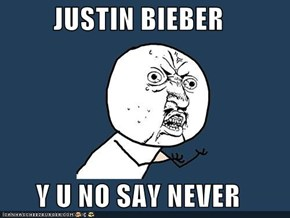 JUSTIN BIEBER  Y U NO SAY NEVER