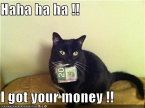 Haha ha ha !!  I got your money !!