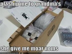 plz ship me to grandma's  she give me moar noms
