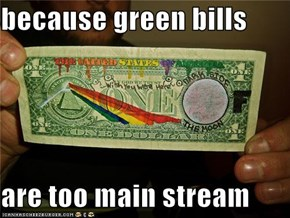 because green bills  are too main stream
