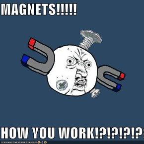 MAGNETS!!!!!  HOW YOU WORK!?!?!?!??!