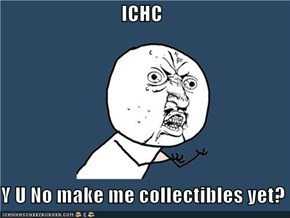 ICHC  Y U No make me collectibles yet?